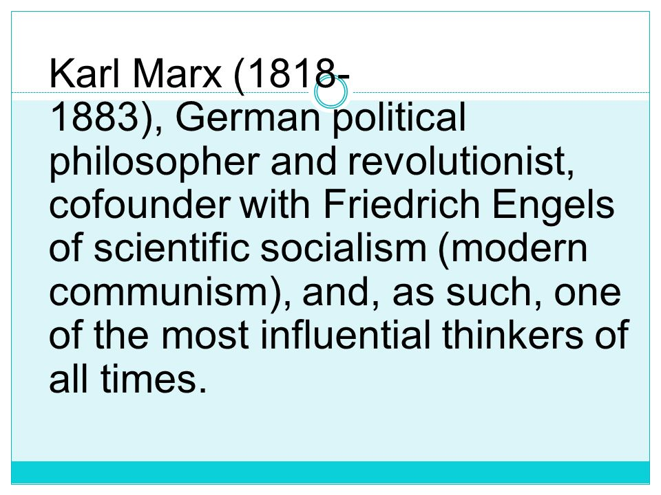 Karl Marx (1818-1883), German political philosopher and revolutionist, cofounder with Friedrich Engels of scientific socialism (modern communism), and, as such, one of the most influential thinkers of all times.