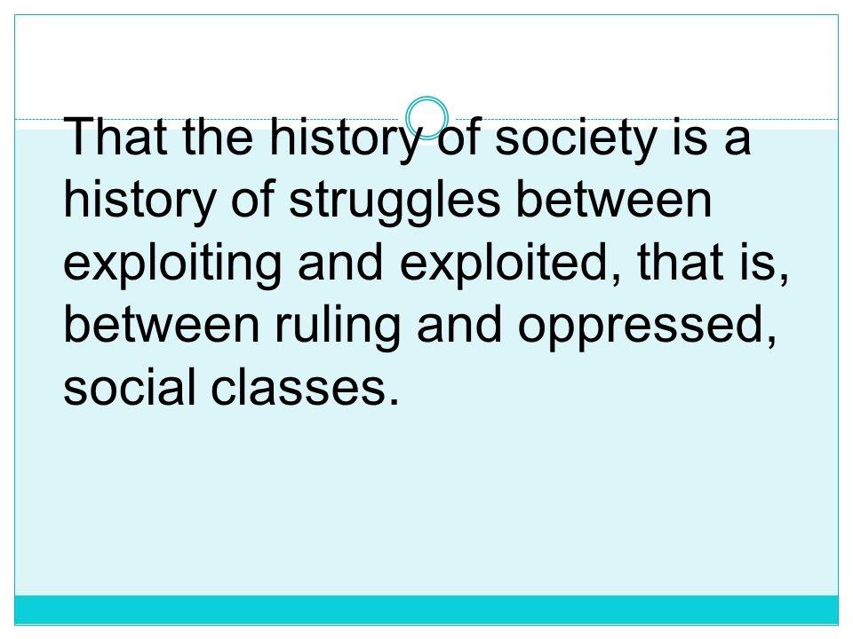 That the history of society is a history of struggles between exploiting and exploited, that is, between ruling and oppressed, social classes.