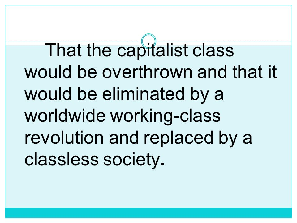 That the capitalist class would be overthrown and that it would be eliminated by a worldwide working-class revolution and replaced by a classless society.