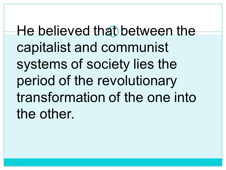 He believed that between the capitalist and communist systems of society lies the period of the revolutionary transformation of the one into the other.