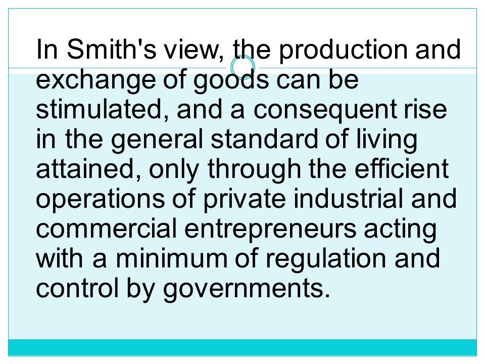 In Smith s view, the production and exchange of goods can be stimulated, and a consequent rise in the general standard of living attained, only through the efficient operations of private industrial and commercial entrepreneurs acting with a minimum of regulation and control by governments.