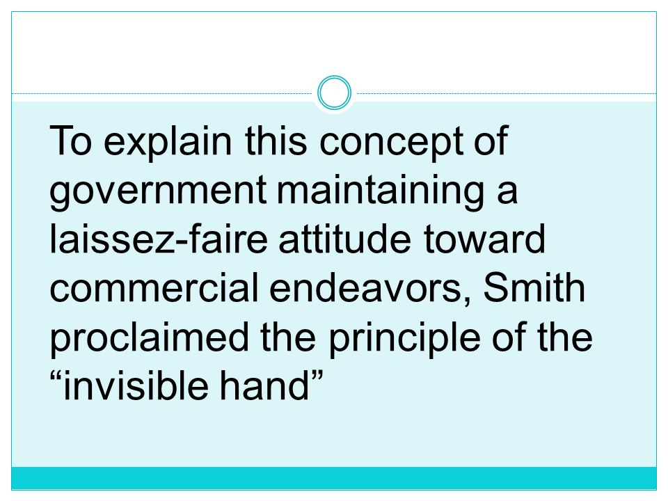 To explain this concept of government maintaining a laissez-faire attitude toward commercial endeavors, Smith proclaimed the principle of the invisible hand