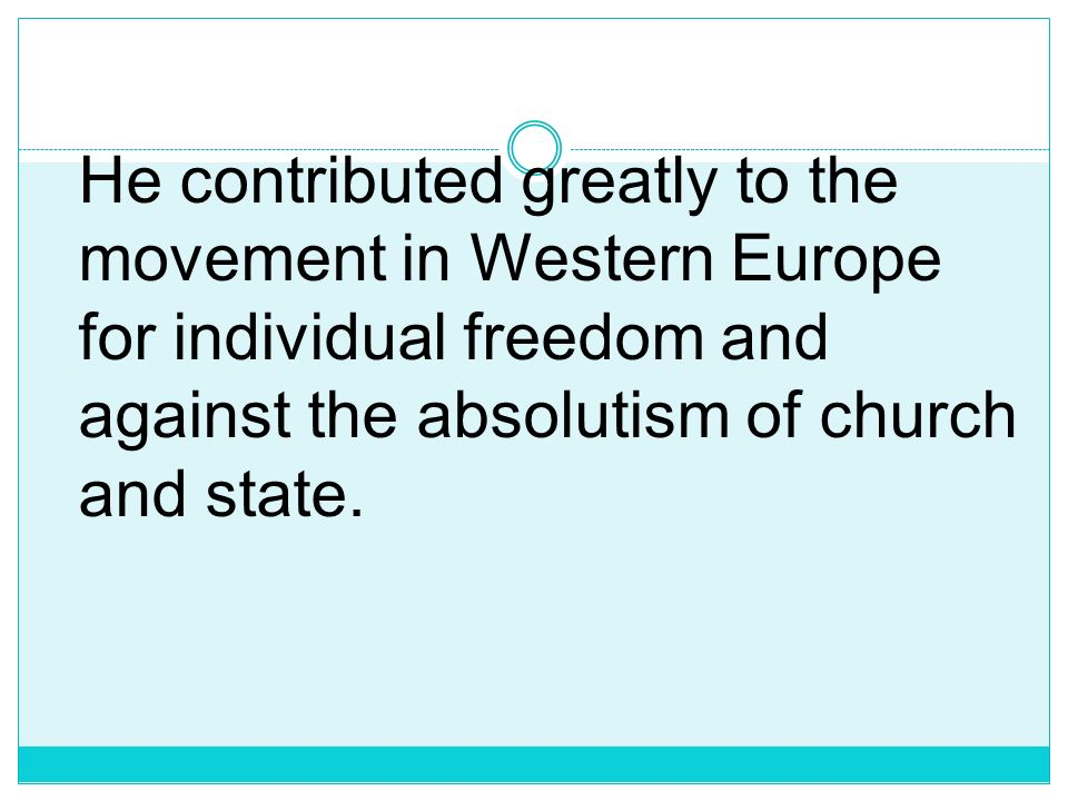 He contributed greatly to the movement in Western Europe for individual freedom and against the absolutism of church and state.