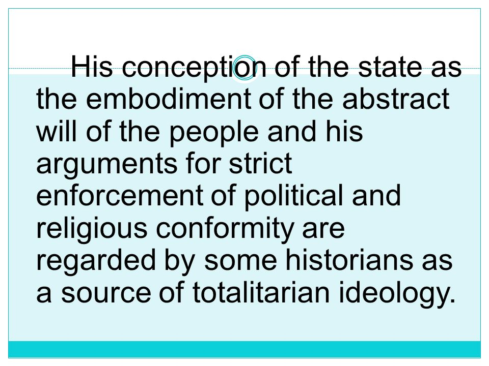 His conception of the state as the embodiment of the abstract will of the people and his arguments for strict enforcement of political and religious conformity are regarded by some historians as a source of totalitarian ideology.