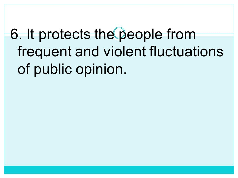6. It protects the people from frequent and violent fluctuations of public opinion.