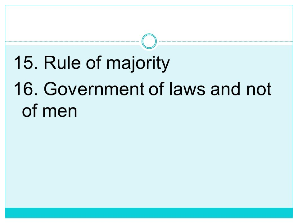 15. Rule of majority 16. Government of laws and not of men