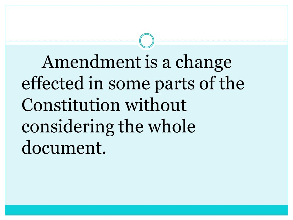 Amendment is a change effected in some parts of the Constitution without considering the whole document.