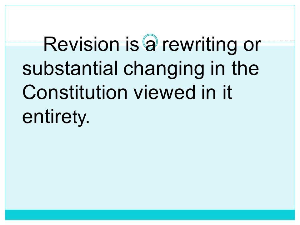Revision is a rewriting or substantial changing in the Constitution viewed in it entirety.