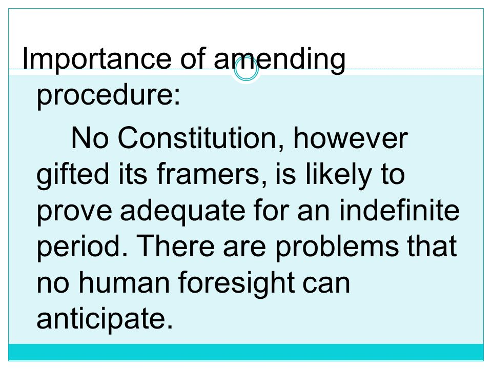 Importance of amending procedure: No Constitution, however gifted its framers, is likely to prove adequate for an indefinite period.