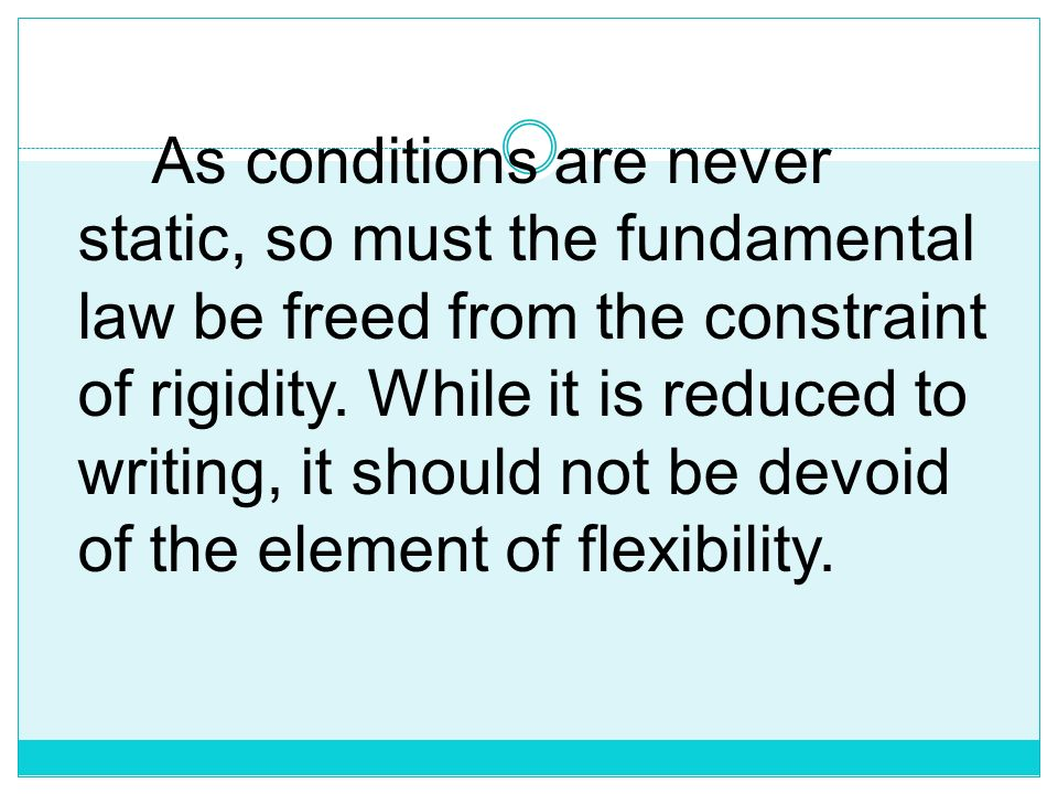 As conditions are never static, so must the fundamental law be freed from the constraint of rigidity.