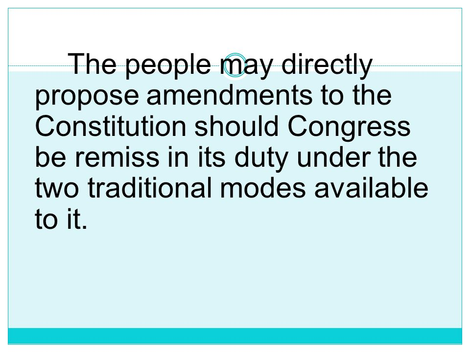 The people may directly propose amendments to the Constitution should Congress be remiss in its duty under the two traditional modes available to it.