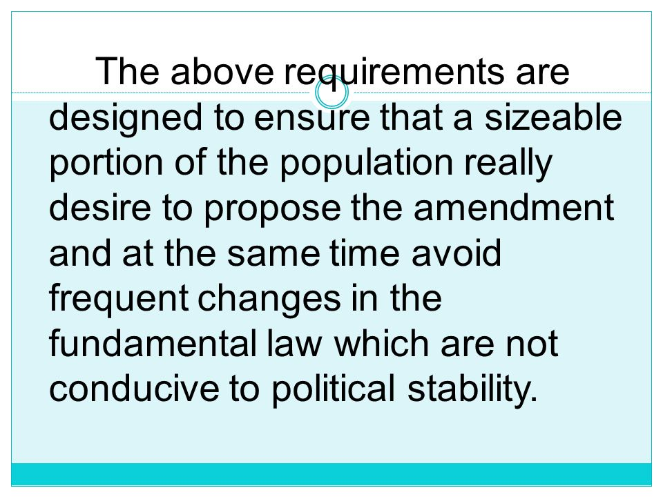 The above requirements are designed to ensure that a sizeable portion of the population really desire to propose the amendment and at the same time avoid frequent changes in the fundamental law which are not conducive to political stability.