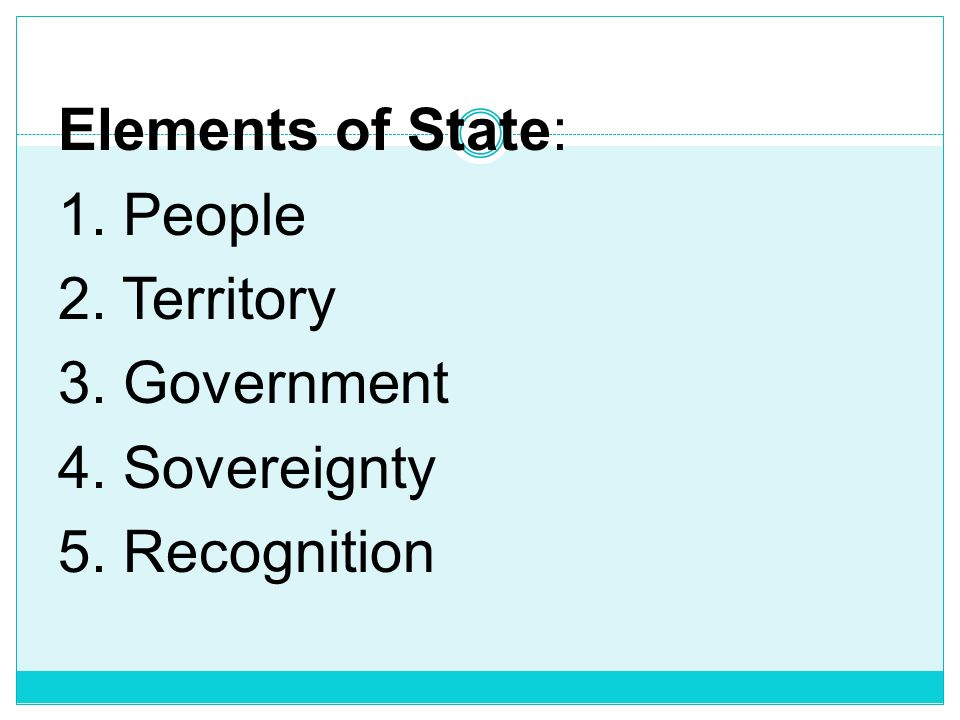 Elements of State: 1. People 2. Territory 3. Government 4
