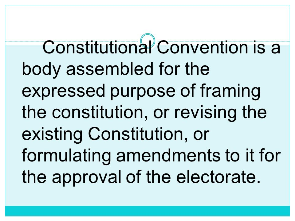 Constitutional Convention is a body assembled for the expressed purpose of framing the constitution, or revising the existing Constitution, or formulating amendments to it for the approval of the electorate.