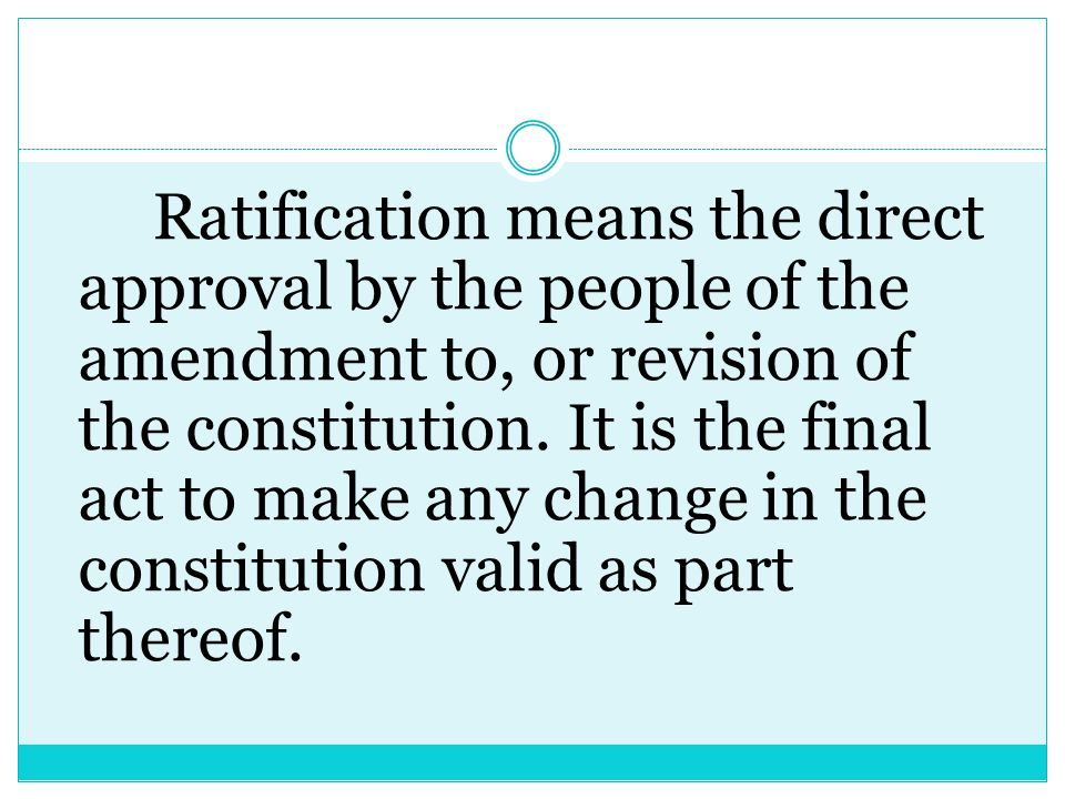 Ratification means the direct approval by the people of the amendment to, or revision of the constitution.