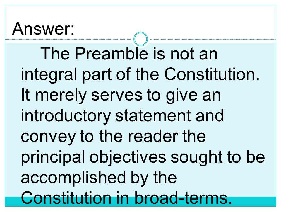 Answer: The Preamble is not an integral part of the Constitution