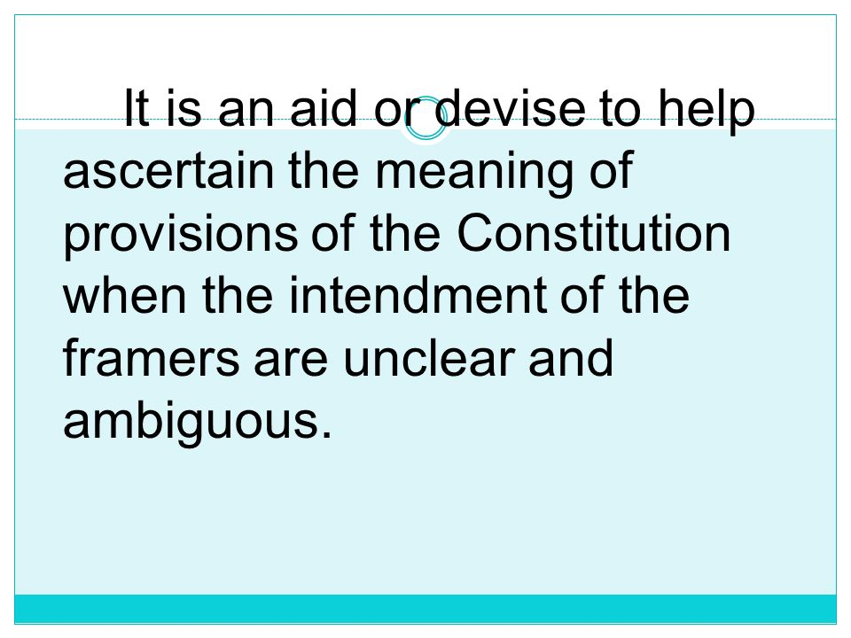 It is an aid or devise to help ascertain the meaning of provisions of the Constitution when the intendment of the framers are unclear and ambiguous.