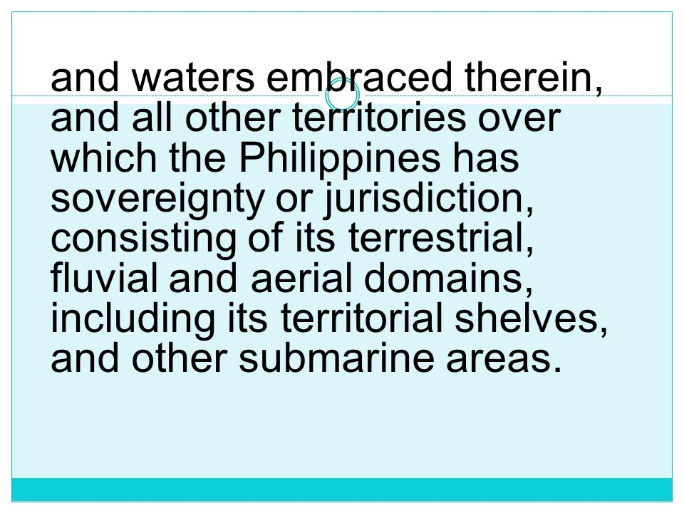 and waters embraced therein, and all other territories over which the Philippines has sovereignty or jurisdiction, consisting of its terrestrial, fluvial and aerial domains, including its territorial shelves, and other submarine areas.
