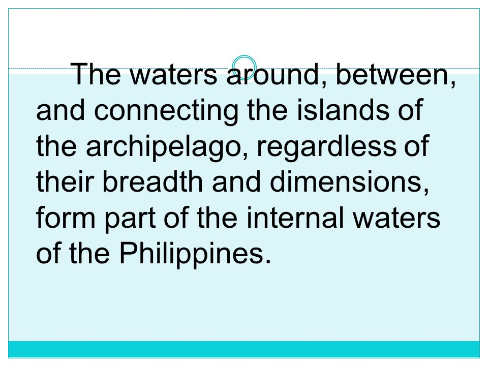 The waters around, between, and connecting the islands of the archipelago, regardless of their breadth and dimensions, form part of the internal waters of the Philippines.