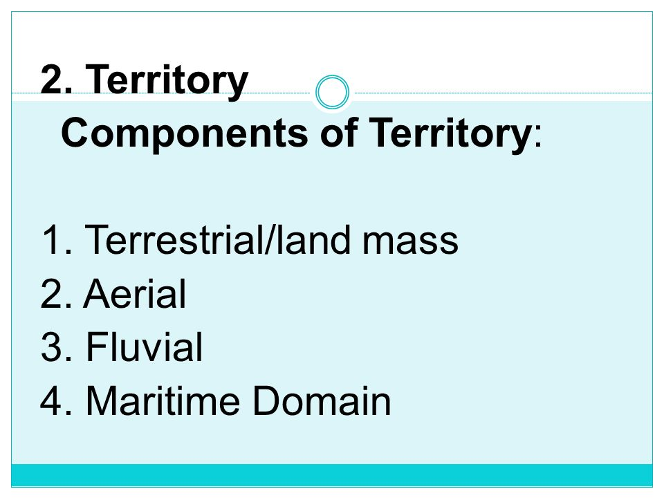 2. Territory Components of Territory: 1. Terrestrial/land mass 2