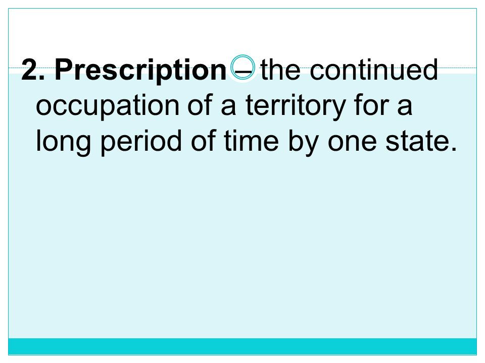 2. Prescription – the continued occupation of a territory for a long period of time by one state.