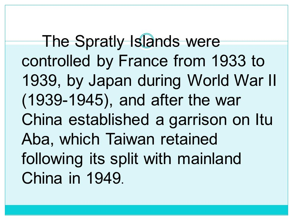 The Spratly Islands were controlled by France from 1933 to 1939, by Japan during World War II (1939-1945), and after the war China established a garrison on Itu Aba, which Taiwan retained following its split with mainland China in 1949.