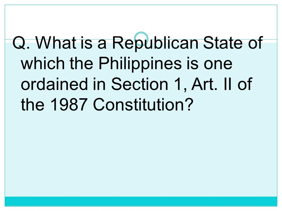 Q. What is a Republican State of which the Philippines is one ordained in Section 1, Art.