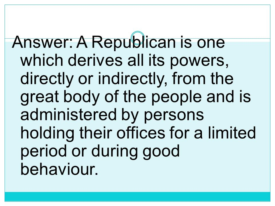 Answer: A Republican is one which derives all its powers, directly or indirectly, from the great body of the people and is administered by persons holding their offices for a limited period or during good behaviour.