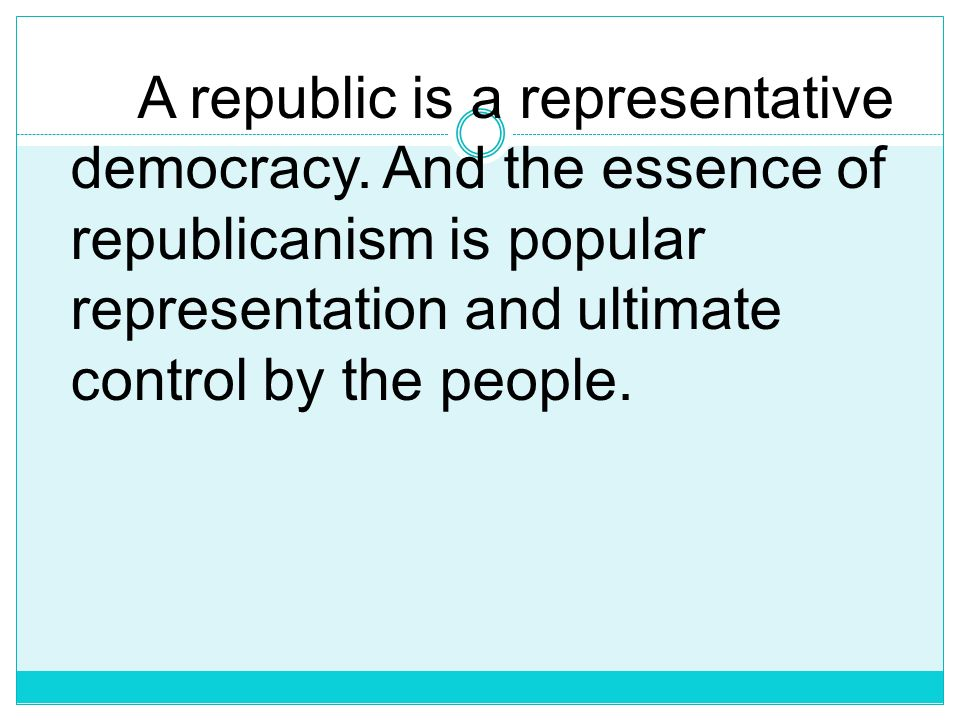 A republic is a representative democracy