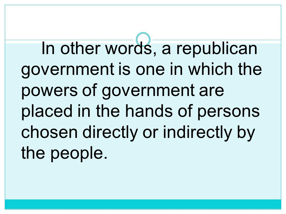 In other words, a republican government is one in which the powers of government are placed in the hands of persons chosen directly or indirectly by the people.
