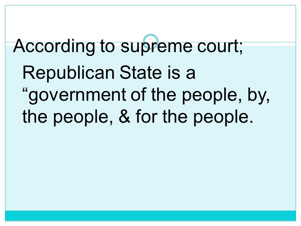 According to supreme court; Republican State is a government of the people, by, the people, & for the people.