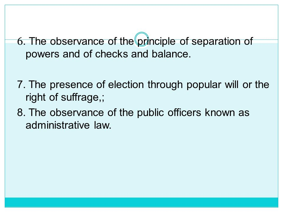 6. The observance of the principle of separation of powers and of checks and balance.