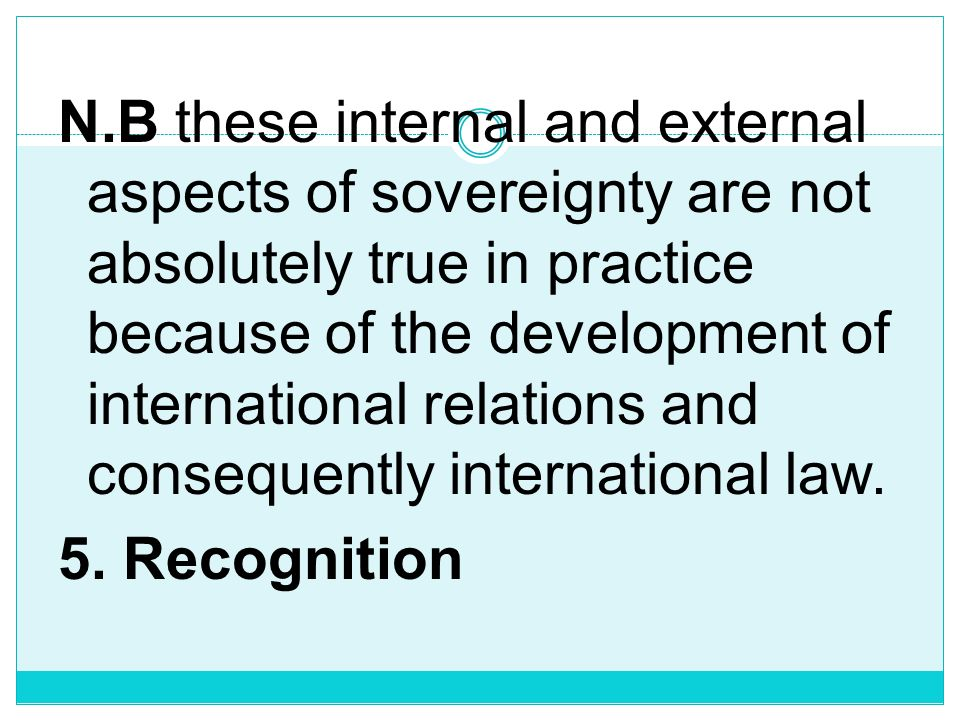 N.B these internal and external aspects of sovereignty are not absolutely true in practice because of the development of international relations and consequently international law.