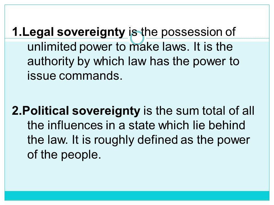 1. Legal sovereignty is the possession of unlimited power to make laws