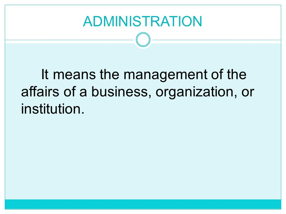 ADMINISTRATION It means the management of the affairs of a business, organization, or institution.