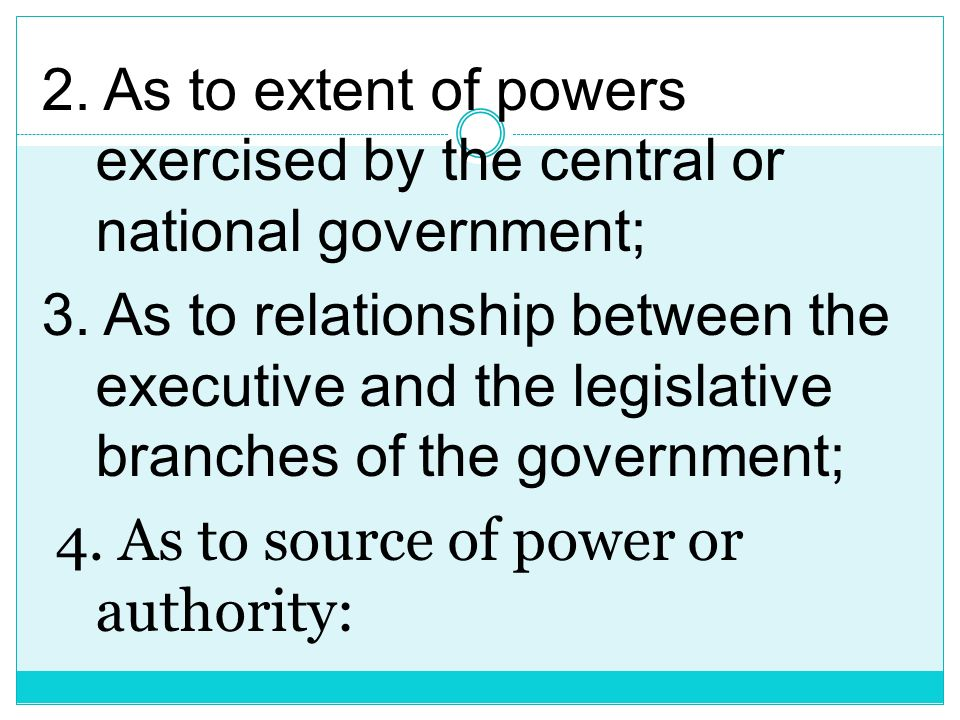 2. As to extent of powers exercised by the central or national government; 3.