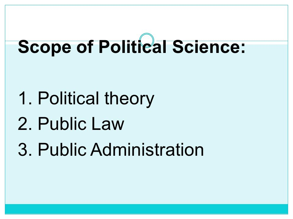 Scope of Political Science: 1. Political theory 2. Public Law 3