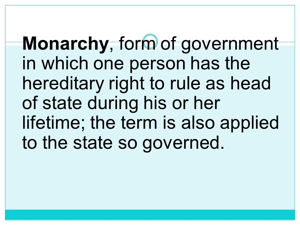 Monarchy, form of government in which one person has the hereditary right to rule as head of state during his or her lifetime; the term is also applied to the state so governed.