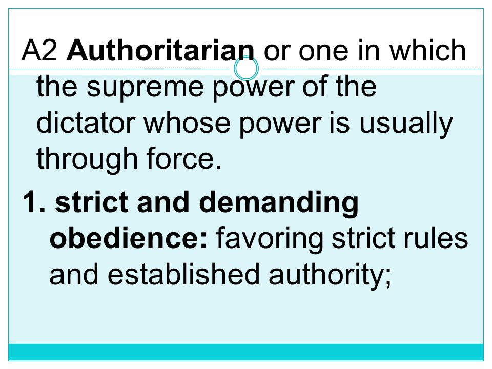 A2 Authoritarian or one in which the supreme power of the dictator whose power is usually through force.