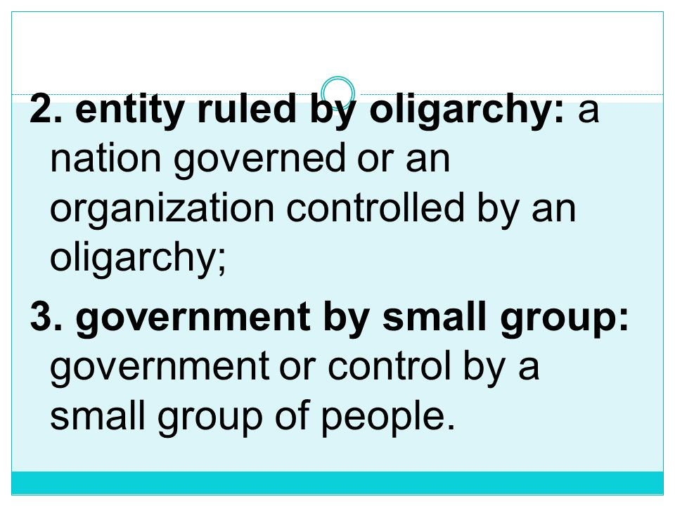 2. entity ruled by oligarchy: a nation governed or an organization controlled by an oligarchy; 3.