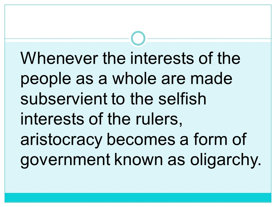 Whenever the interests of the people as a whole are made subservient to the selfish interests of the rulers, aristocracy becomes a form of government known as oligarchy.