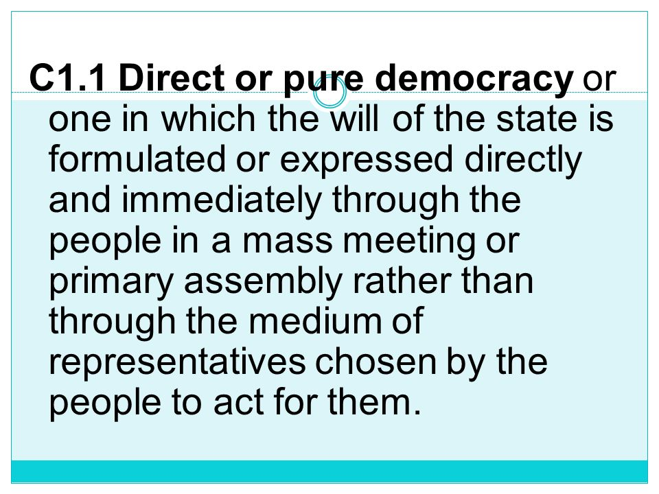 C1.1 Direct or pure democracy or one in which the will of the state is formulated or expressed directly and immediately through the people in a mass meeting or primary assembly rather than through the medium of representatives chosen by the people to act for them.