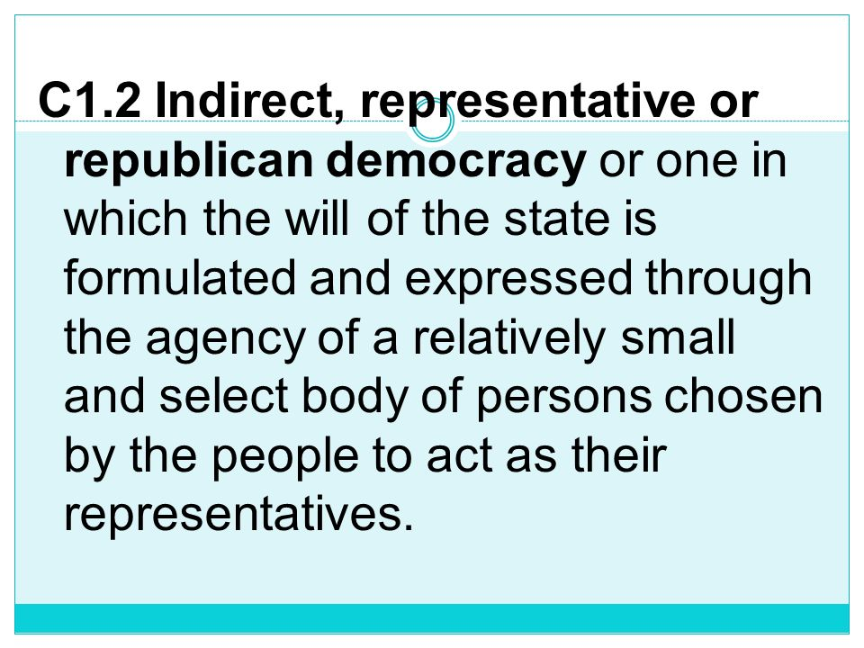 C1.2 Indirect, representative or republican democracy or one in which the will of the state is formulated and expressed through the agency of a relatively small and select body of persons chosen by the people to act as their representatives.