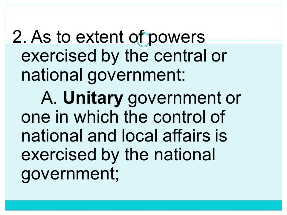 2. As to extent of powers exercised by the central or national government: A.