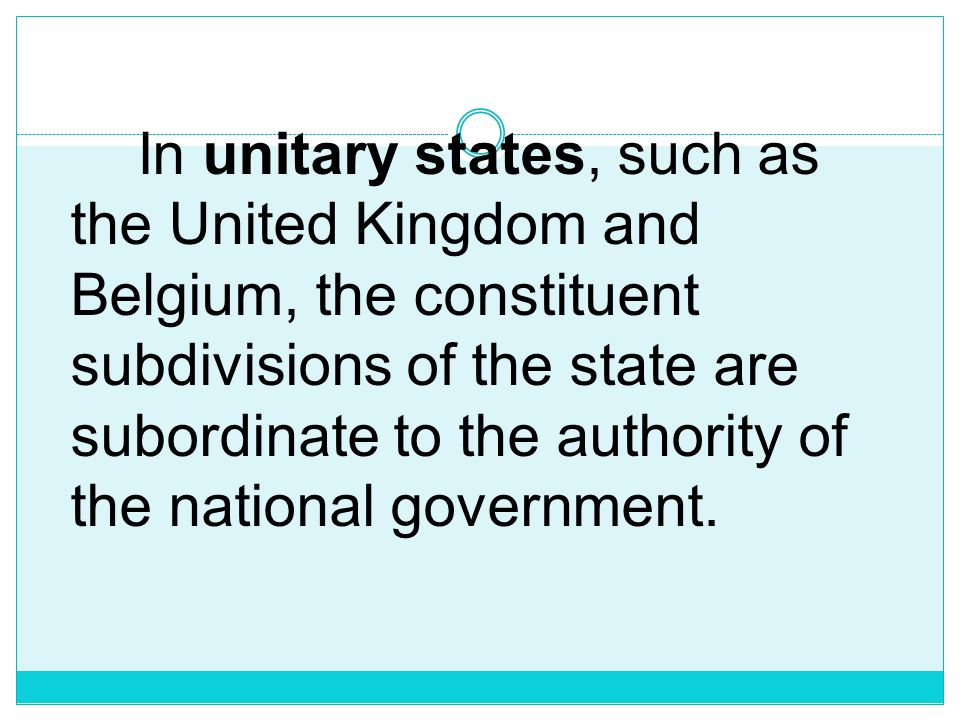 In unitary states, such as the United Kingdom and Belgium, the constituent subdivisions of the state are subordinate to the authority of the national government.