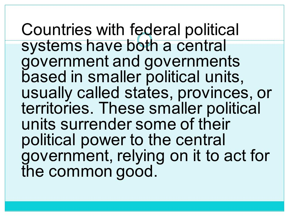 Countries with federal political systems have both a central government and governments based in smaller political units, usually called states, provinces, or territories.