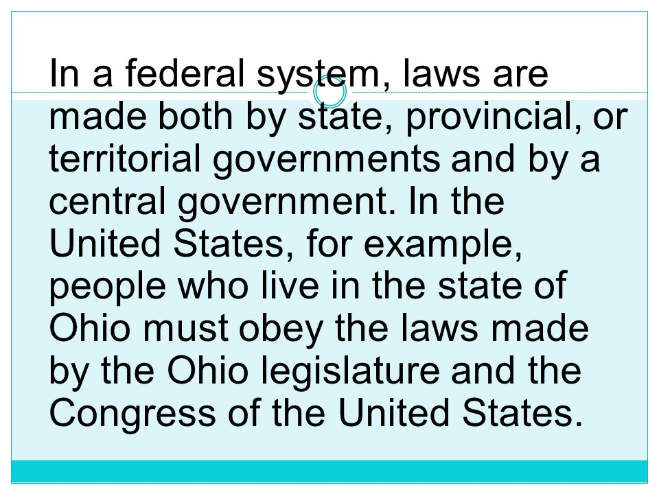 In a federal system, laws are made both by state, provincial, or territorial governments and by a central government.