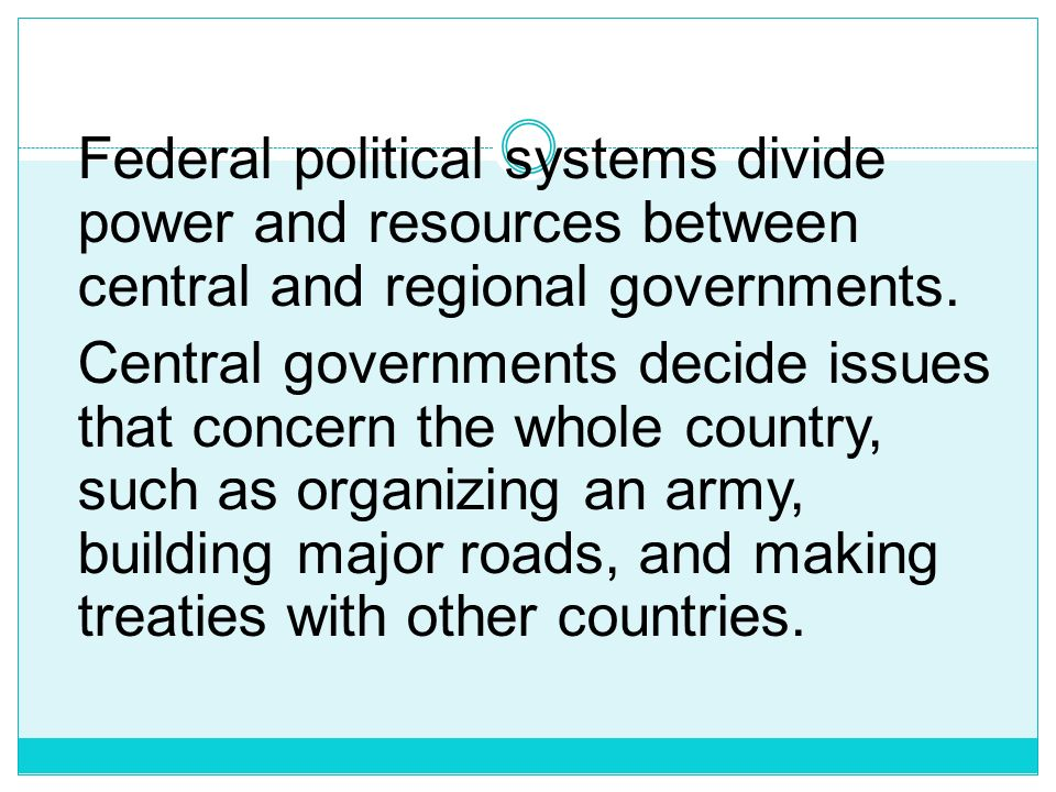 Federal political systems divide power and resources between central and regional governments.