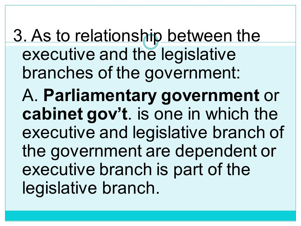 3. As to relationship between the executive and the legislative branches of the government: A.