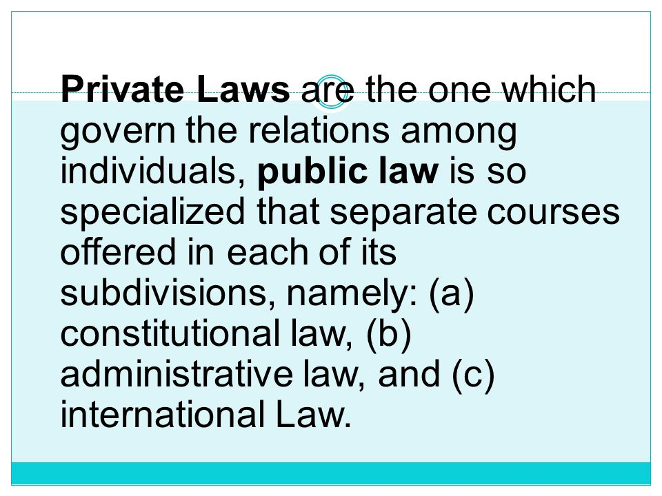 Private Laws are the one which govern the relations among individuals, public law is so specialized that separate courses offered in each of its subdivisions, namely: (a) constitutional law, (b) administrative law, and (c) international Law.